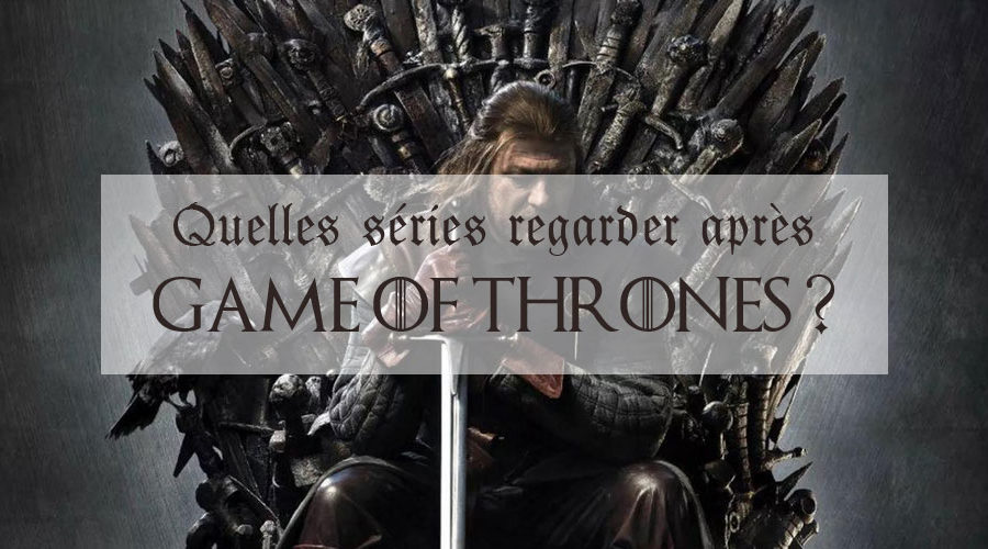 Que regarder après Game of Thrones ?